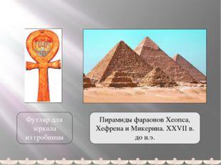 Футляр для зеркала из гробницы Пирамиды фараонов Хеопса, Хефрена и Микерина.