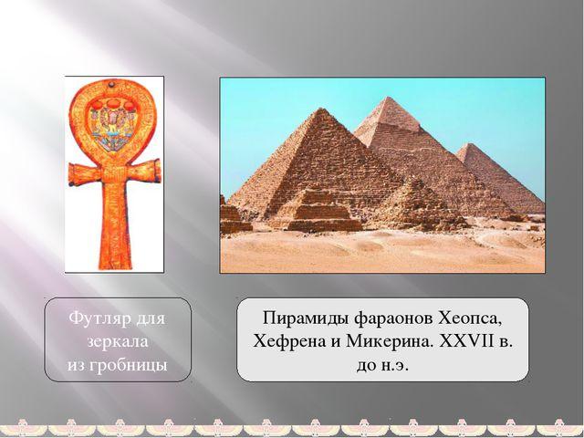 Футляр для зеркала из гробницы Пирамиды фараонов Хеопса, Хефрена и Микерина....