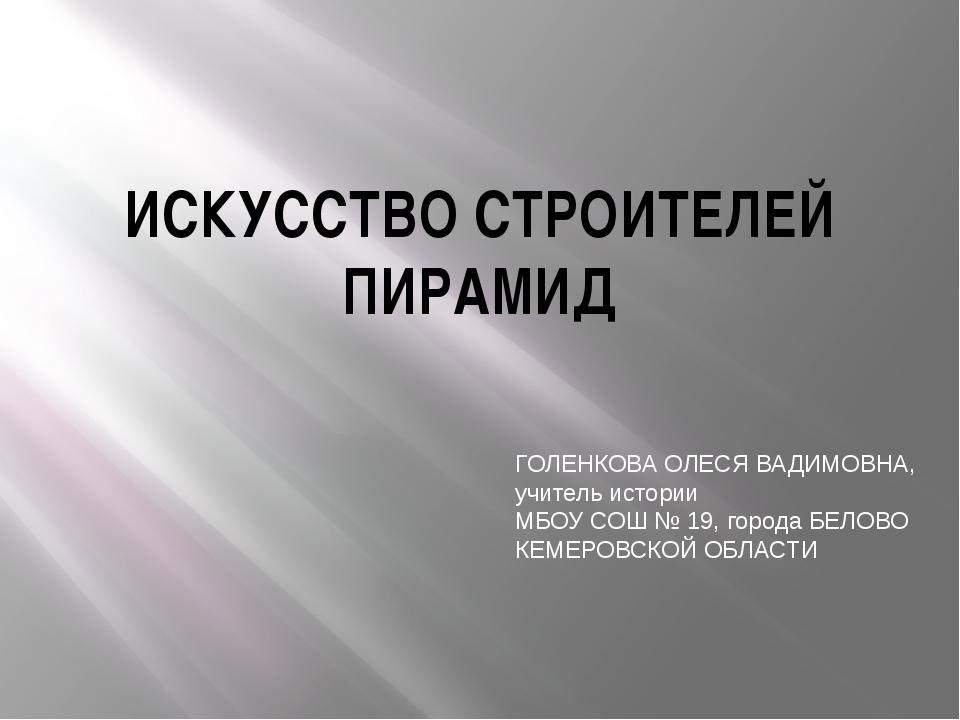 ИСКУССТВО СТРОИТЕЛЕЙ ПИРАМИД ГОЛЕНКОВА ОЛЕСЯ ВАДИМОВНА, учитель истории МБОУ...