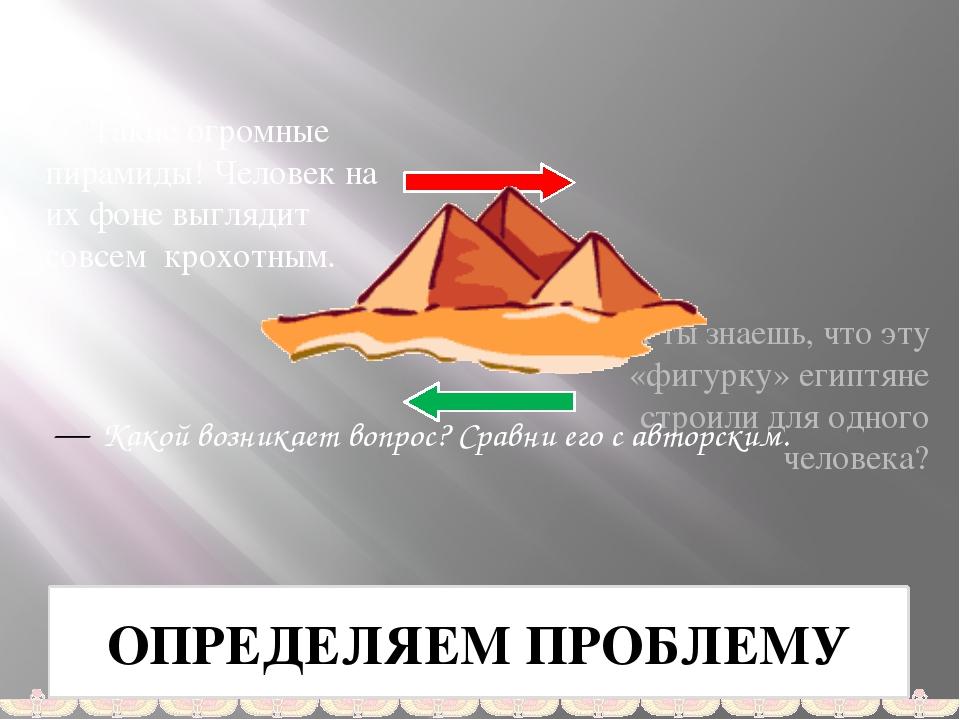 ОПРЕДЕЛЯЕМ ПРОБЛЕМУ Такие огромные пирамиды! Человек на их фоне выглядит совс...