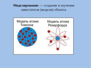 Моделирование— создание и изучение заместителя (модели) объекта.