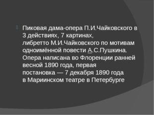 Пиковая дама-операП.И.Чайковскогов 3 действиях, 7 картинах, либреттоМ.И.Ч