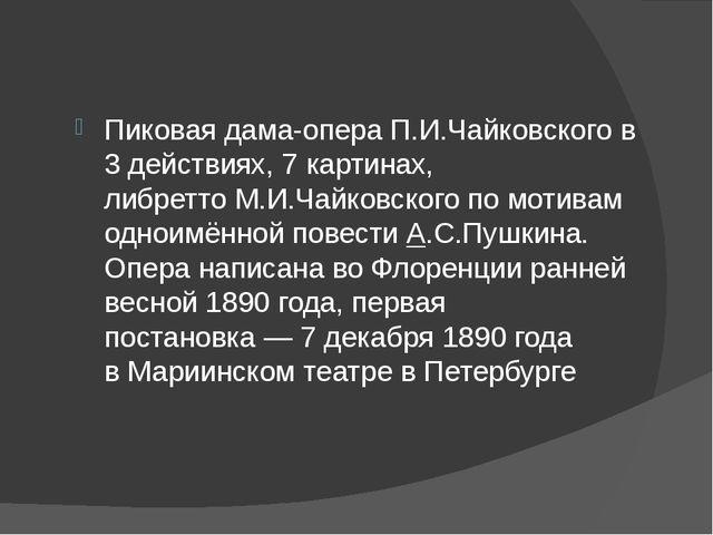Пиковая дама-операП.И.Чайковскогов 3 действиях, 7 картинах, либреттоМ.И.Ч...