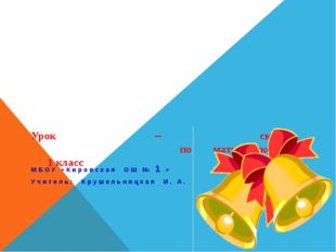 Урок – сказка по математике 1 класс МБОУ «Кировская ОШ № 1 » Учитель: Крушел