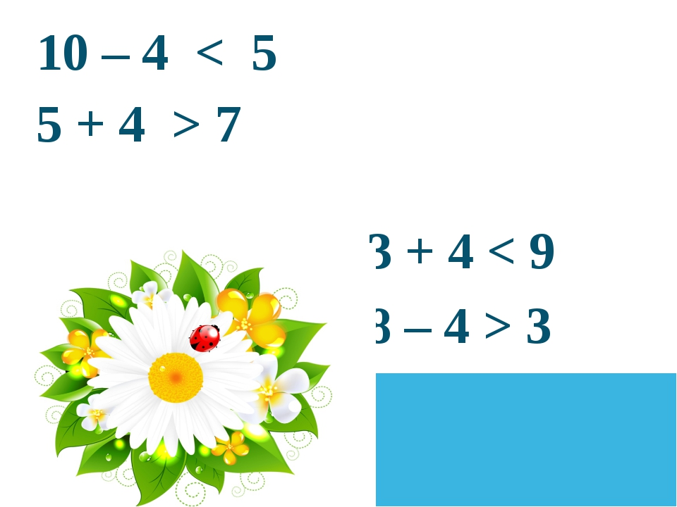 10 – 4 < 5 5 + 4 > 7  3 + 4 < 9 8 – 4 > 3
