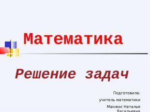 Решение задач Математика Подготовила: учитель математики Манжос Наталья Васил