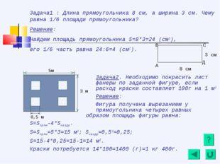 Задача1 : Длина прямоугольника 8 см, а ширина 3 см. Чему равна 1/6 площади пр