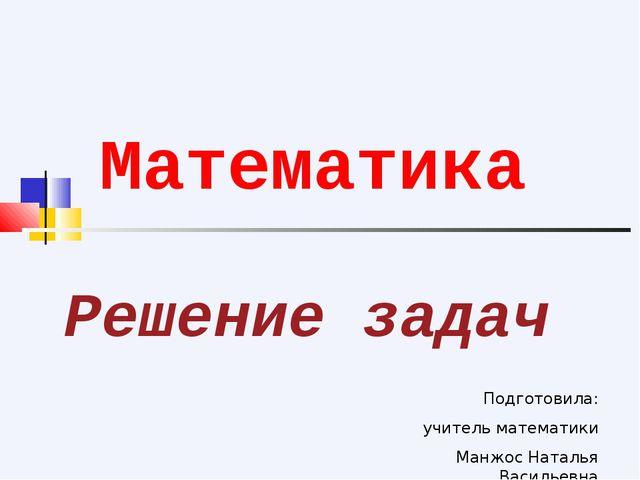 Решение задач Математика Подготовила: учитель математики Манжос Наталья Васил...