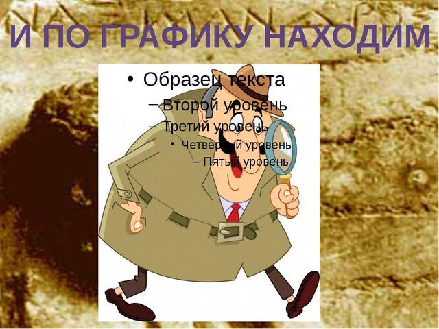 И ПО ГРАФИКУ НАХОДИМ