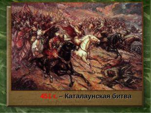 451 г. – Каталаунская битва