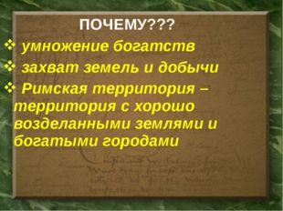 ПОЧЕМУ??? умножение богатств захват земель и добычи Римская территория – терр