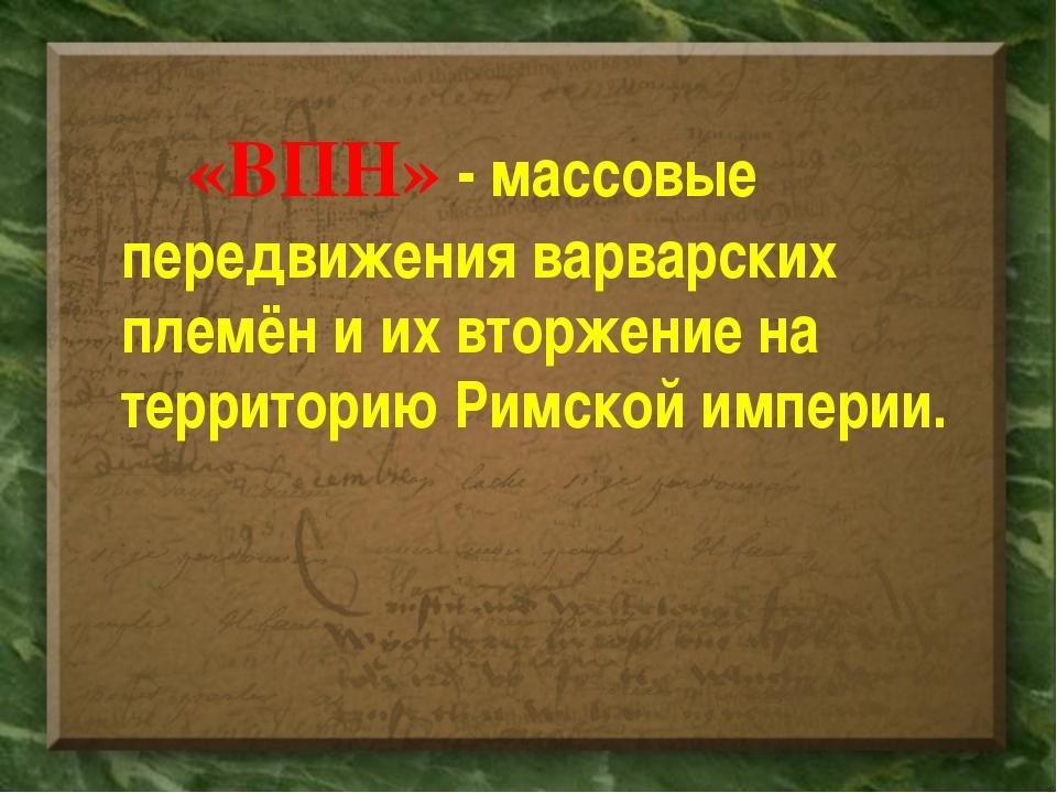 «ВПН» - массовые передвижения варварских племён и их вторжение на территори...