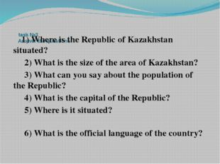 task №3 Answer the questions 1) Where is the Republic of Kazakhstan situated
