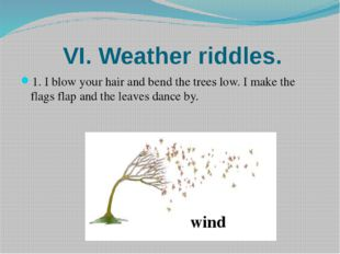 VI. Weather riddles. 1. I blow your hair and bend the trees low. I make the