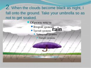2. When the clouds become black as night, I fall onto the ground. Take your u