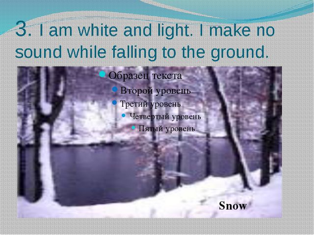 3. I am white and light. I make no sound while falling to the ground. Snow