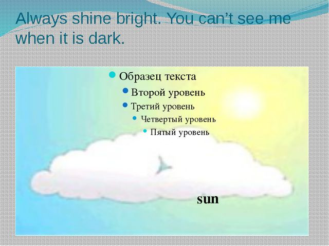 Always shine bright. You can't see me when it is dark. sun