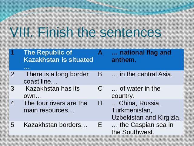 VIII. Finish the sentences 1 The Republic of Kazakhstan is situated … A … nat...