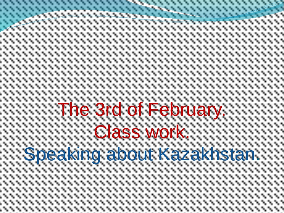 The 3rd of February. Class work. Speaking about Kazakhstan.