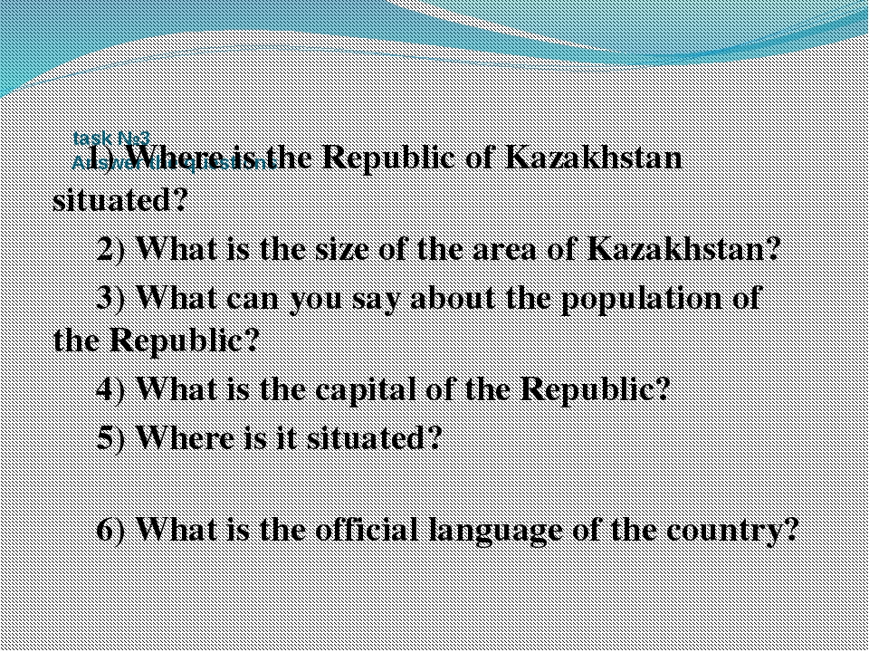 task №3 Answer the questions 1) Where is the Republic of Kazakhstan situated...