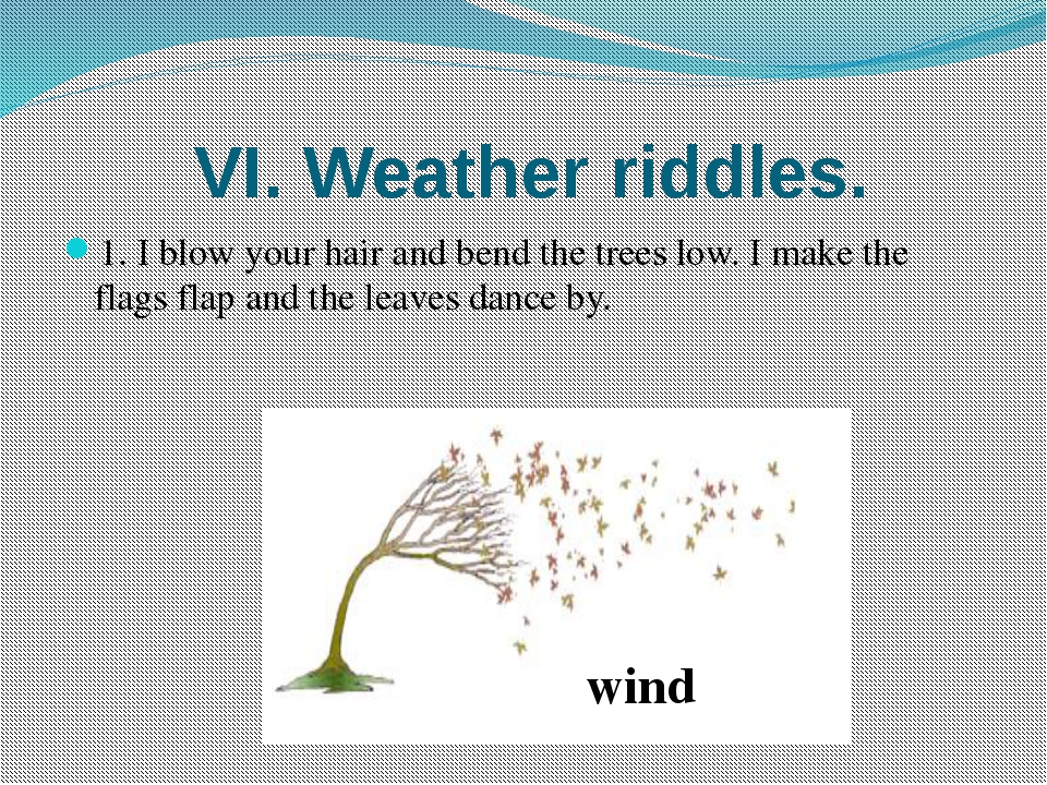 VI. Weather riddles. 1. I blow your hair and bend the trees low. I make the...