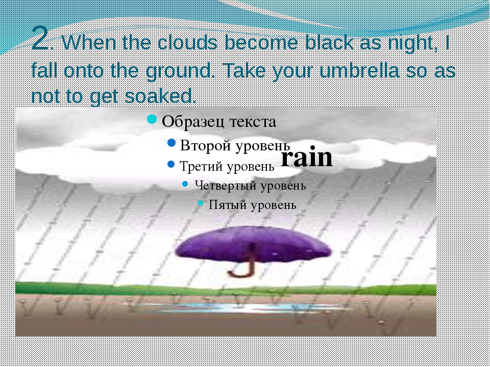 2. When the clouds become black as night, I fall onto the ground. Take your u...