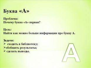 Буква «А» Проблема: Почему буква «А» первая? Цель: Найти как можно больше инф