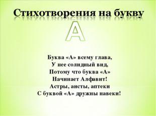 Буква «А» всему глава, У нее солидный вид, Потому что буква «А» Начинает Алфа