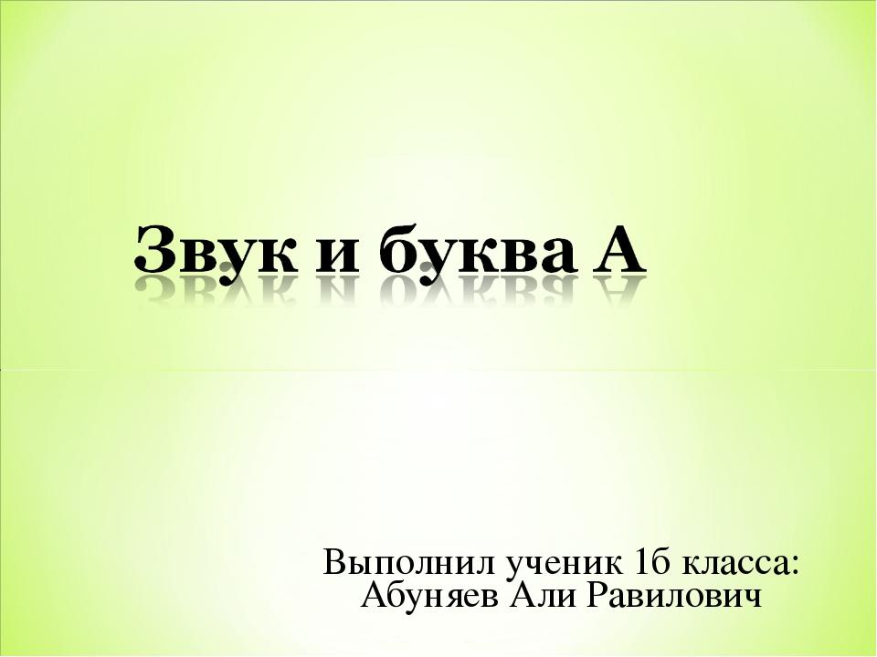 Выполнил ученик 1б класса: Абуняев Али Равилович