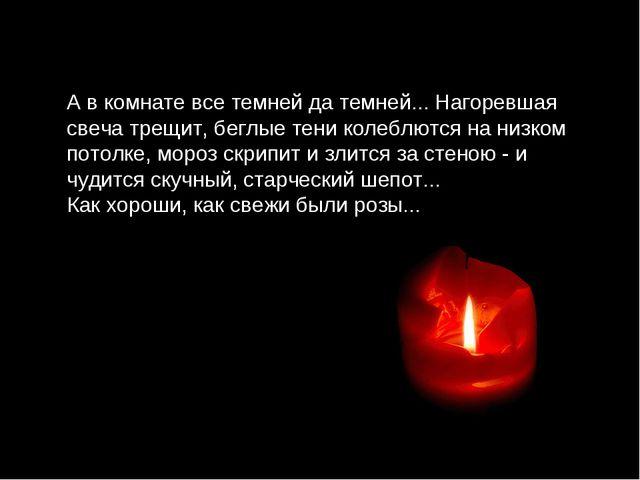 А в комнате все темней да темней... Нагоревшая свеча трещит, беглые тени коле...