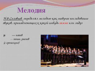 Мелодия Н.Ф.Соловьев определял мелодию как «певучее последование звуков, пр