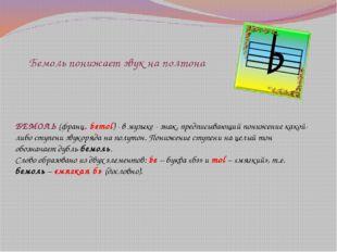 Бемоль понижает звук на полтона БЕМОЛЬ (франц. bemol) - в музыке - знак, пред