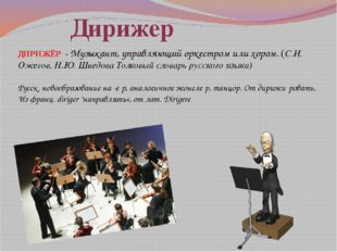 ДИРИЖЁР -Музыкант, управляющий оркестром или хором. (С.И. Ожегов, Н.Ю. Шведо