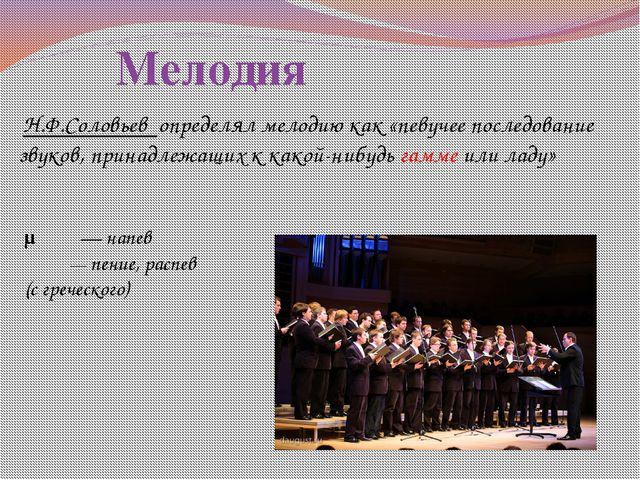 Мелодия Н.Ф.Соловьев определял мелодию как «певучее последование звуков, пр...