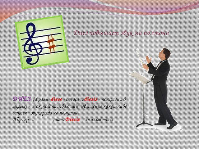 Диез повышает звук на полтона ДИЕЗ (франц. diese - от греч. diesis - полутон)...