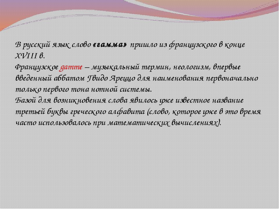 В русский язык слово «гамма» пришло из французского в конце XVIII в. Французс...
