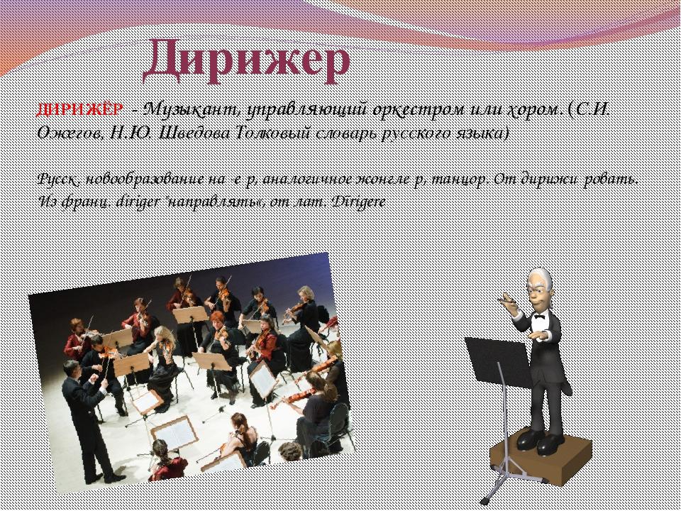 ДИРИЖЁР -Музыкант, управляющий оркестром или хором. (С.И. Ожегов, Н.Ю. Шведо...