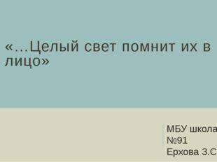 «…Целый свет помнит их в лицо» МБУ школа №91 Ерхова З.С.