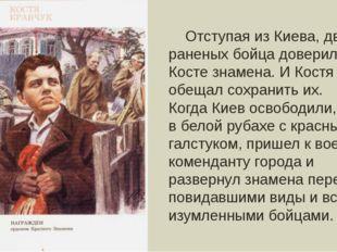 Отступая из Киева, два раненых бойца доверили Косте знамена. И Костя обещал