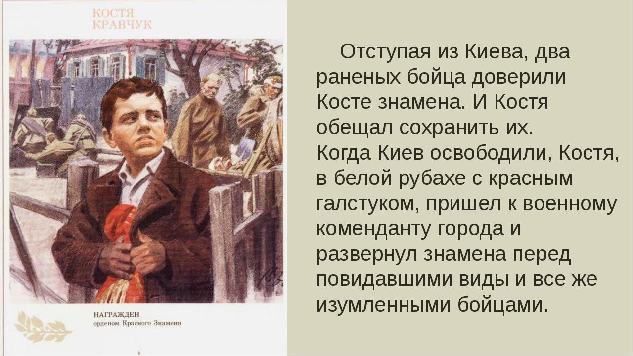 Отступая из Киева, два раненых бойца доверили Косте знамена. И Костя обещал...