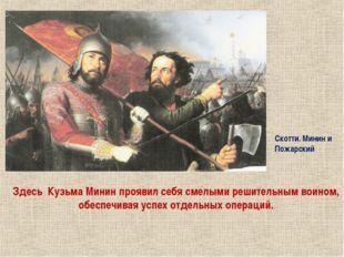 Здесь Кузьма Минин проявил себя смелыми решительным воином, обеспечивая успе