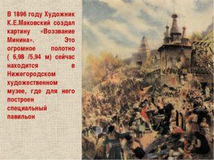 В 1896 году Художник К.Е.Маковский создал картину «Воззвание Минина». Это огр