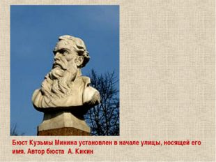 Бюст Кузьмы Минина установлен в начале улицы, носящей его имя. Автор бюста А.