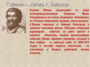 К.Минин – житель г. Балахны Кузьма Минин происходил из рода солепромышленнико