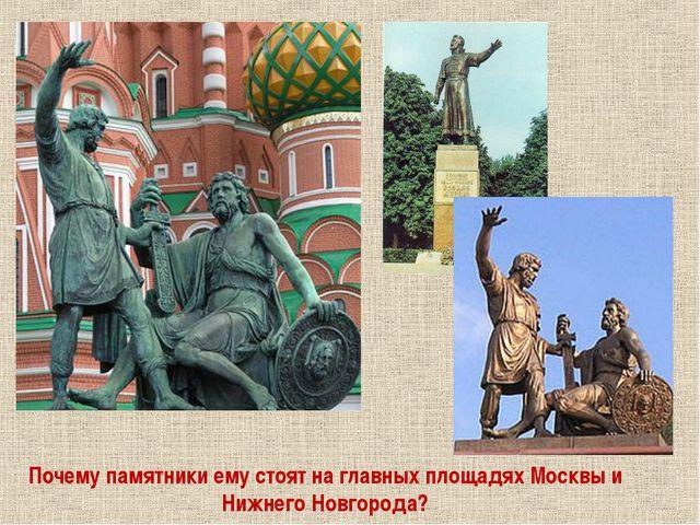 Почему памятники ему стоят на главных площадях Москвы и Нижнего Новгорода?