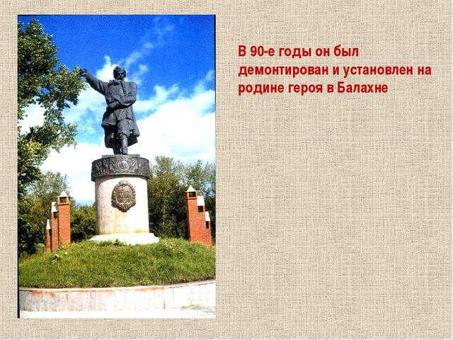 В 90-е годы он был демонтирован и установлен на родине героя в Балахне