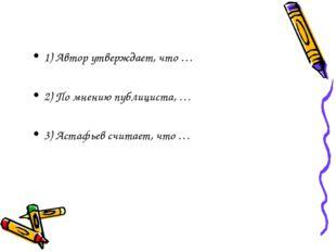 1) Автор утверждает, что … 2) По мнению публициста, … 3) Астафьев считает, чт