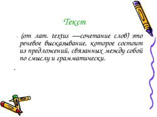 Текст - (от лат. textus —сочетание слов) это речевое высказывание, которое со