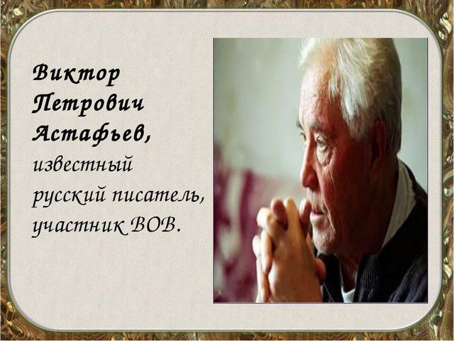 Виктор Петрович Астафьев, известный русский писатель, участник ВОВ.