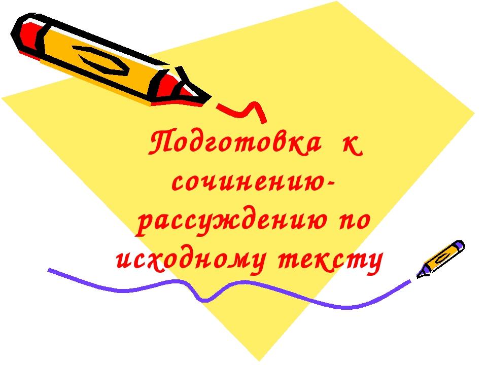 Подготовка к сочинению-рассуждению по исходному тексту